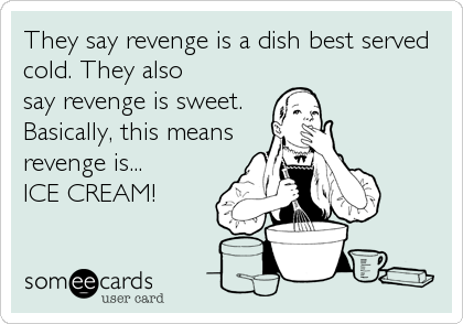 They say revenge is a dish best served cold. They also say revenge is sweet.  Basically, this means revenge is...  ICE CREAM!