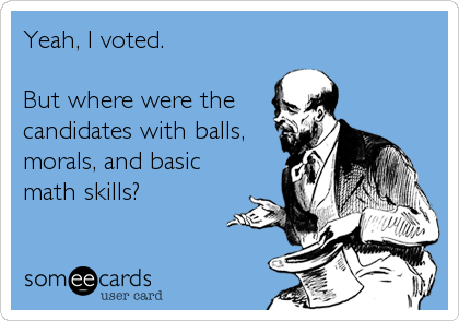 Yeah, I voted.  But where were the candidates with balls, morals, and basic math skills?