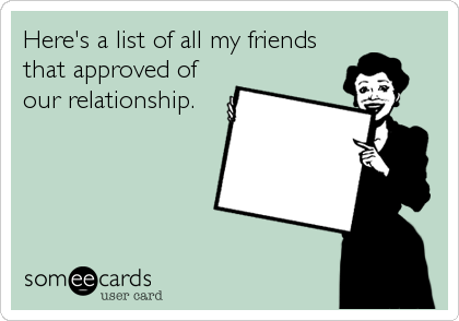 Here's a list of all my friends that approved of our relationship.
