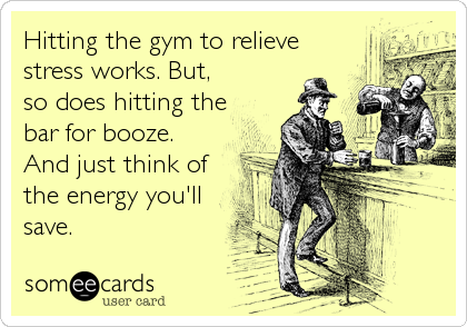 Hitting the gym to relieve stress works. But, so does hitting the bar for booze. And just think of the energy you'll save.