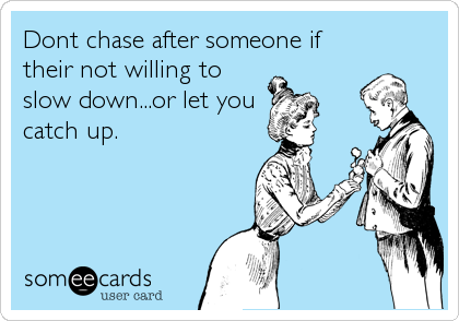 Dont chase after someone if their not willing to slow down...or let you catch up.