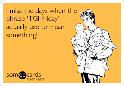 I miss the days when the phrase 'TGI Friday' actually use to mean something!