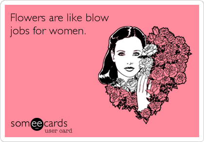 Flowers are like blow jobs for women.