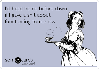 I'd head home before dawn if I gave a shit about functioning tomorrow.