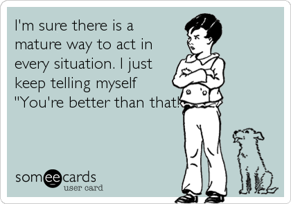 """I'm sure there is a mature way to act in every situation. I just keep telling myself """"You're better than that!"""""""
