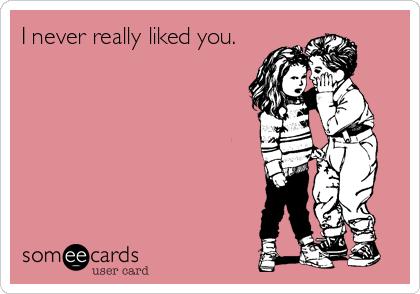 I never really liked you.