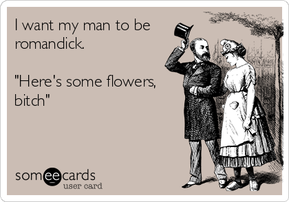 """I want my man to be romandick.  """"Here's some flowers, bitch"""""""