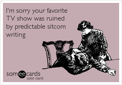 I'm sorry your favorite  TV show was ruined by predictable sitcom writing
