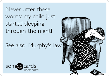 Never utter these words: my child just started sleeping through the night!  See also: Murphy's law