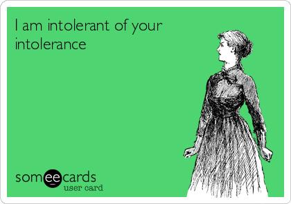 I am intolerant of your intolerance