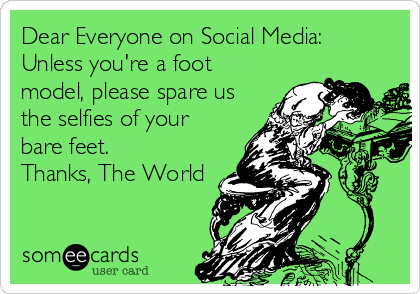 Dear Everyone on Social Media:  Unless you're a foot model, please spare us the selfies of your bare feet. Thanks, The World