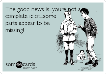 The good news is...youre not a complete idiot...some parts appear to be missing!