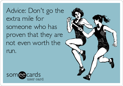 Advice: Don't go the extra mile for someone who has proven that they are not even worth the run.