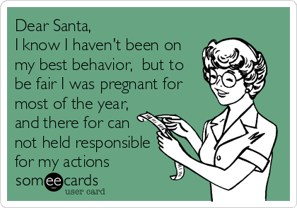 Dear Santa,  I know I haven't been on my best behavior,  but to be fair I was pregnant for most of the year,  and there for can not held responsible for my actions
