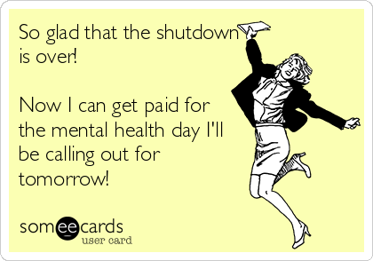 So glad that the shutdown is over!  Now I can get paid for the mental health day I'll be calling out for tomorrow!