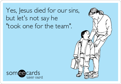 "Yes, Jesus died for our sins, but let's not say he ""took one for the team""."