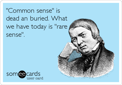 """Common sense"" is dead an buried. What we have today is ""rare sense""."