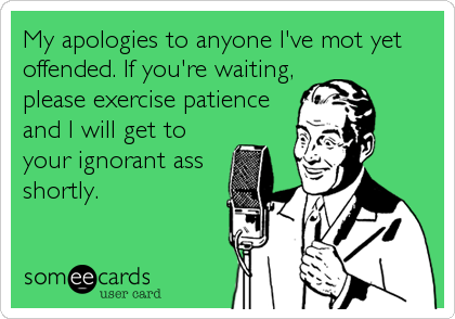 My apologies to anyone I've mot yet offended. If you're waiting, please exercise patience and I will get to your ignorant ass shortly.
