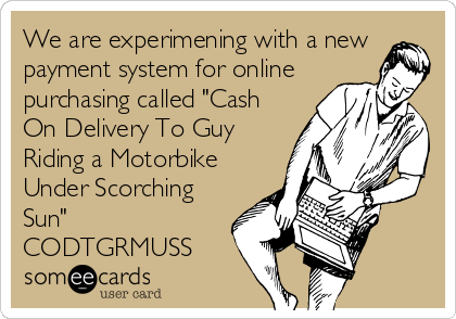"We are experimening with a new payment system for online purchasing called ""Cash On Delivery To Guy Riding a Motorbike Under Scorching Sun"" CODTGRMUSS"