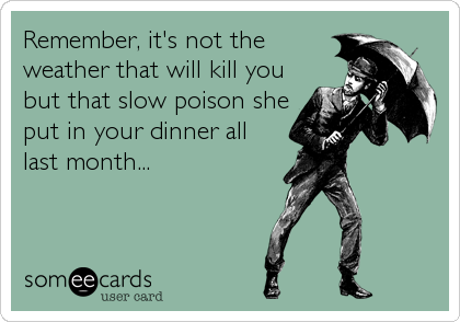 Remember, it's not the weather that will kill you but that slow poison she put in your dinner all last month...