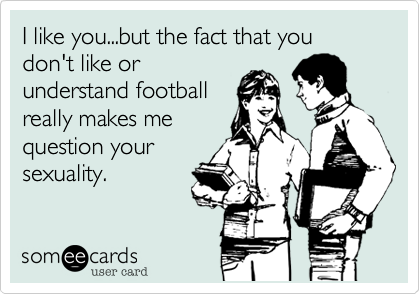 I like you...but the fact that you don't like orunderstand footballreally makes mequestion yoursexuality.