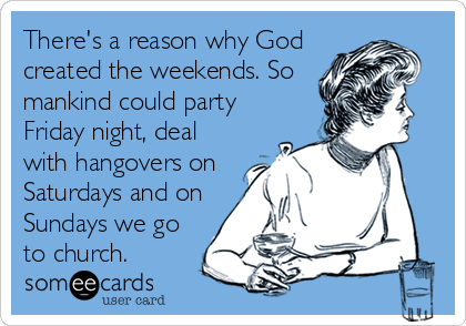 There's a reason why God created the weekends. So mankind could party Friday night, deal with hangovers on Saturdays and on Sundays we go to church.