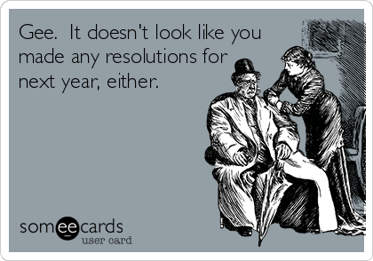 Gee.  It doesn't look like you made any resolutions for next year, either.