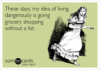 These days, my idea of living dangerously is going grocery shopping without a list.