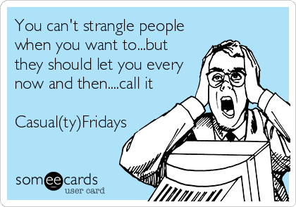 You can't strangle people when you want to...but they should let you every now and then....call it  Casual(ty)Fridays