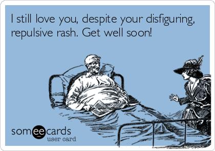 I still love you, despite your disfiguring, repulsive rash. Get well soon!