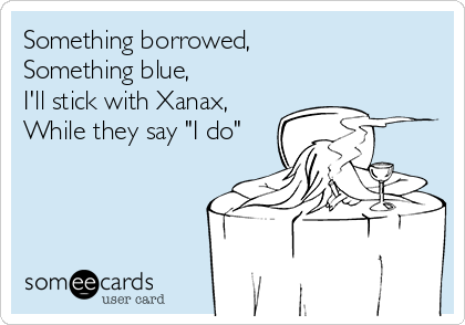 """Something borrowed,  Something blue, I'll stick with Xanax, While they say """"I do"""""""
