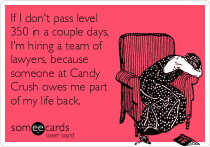 If I don't pass level 350 in a couple days, I'm hiring a team of lawyers, because someone at Candy Crush owes me part of my life back.