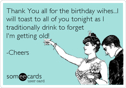 Thank You all for the birthday wihes...I will toast to all of you tonight as I  traditionally drink to forget I'm getting old!  -Cheers