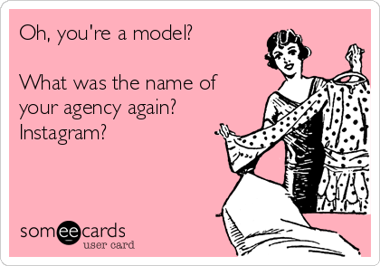 Oh, you're a model?  What was the name of your agency again? Instagram?