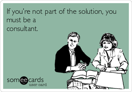 If you're not part of the solution, you must be a consultant.
