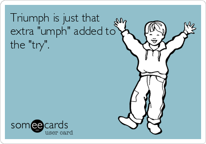 """Triumph is just that extra """"umph"""" added to the """"try""""."""