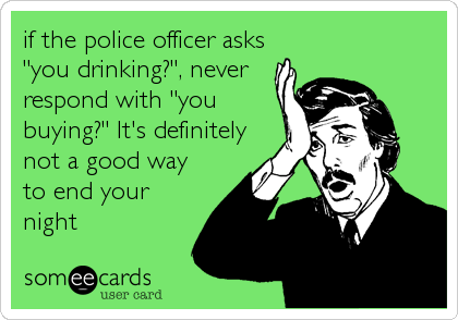 """if the police officer asks """"you drinking?"""", never respond with """"you buying?"""" It's definitely not a good way to end your night"""