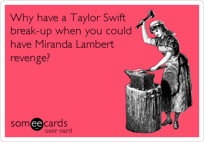 Why have a Taylor Swift  break-up when you could have Miranda Lambert  revenge?