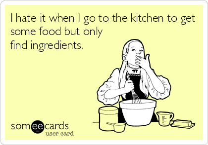 I hate it when I go to the kitchen to getsome food but onlyfind ingredients.