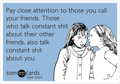 Pay close attention to those you call your friends. Those who talk constant shit about their other friends, also talk constant shit about you