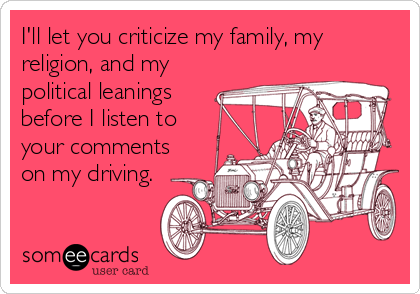 I'll let you criticize my family, my religion, and my political leanings before I listen to your comments on my driving.
