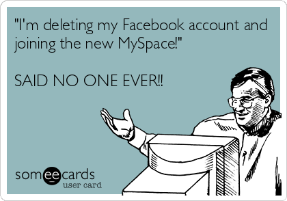 """I'm deleting my Facebook account and joining the new MySpace!""  SAID NO ONE EVER!!"