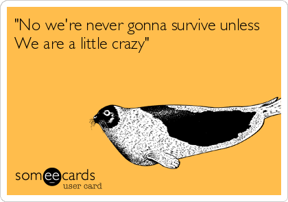 """""""No we're never gonna survive unless We are a little crazy"""""""