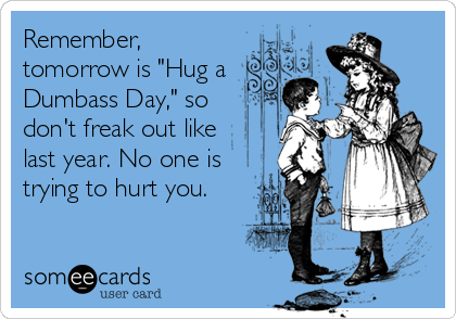 "Remember, tomorrow is ""Hug a  Dumbass Day,"" so  don't freak out like last year. No one is trying to hurt you."
