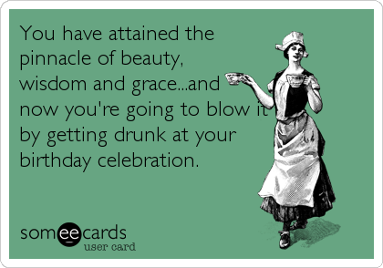You have attained the pinnacle of beauty, wisdom and grace...and  now you're going to blow it by getting drunk at your birthday celebration.