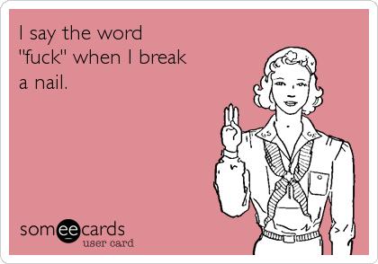 """I say the word """"fuck"""" when I break  a nail."""