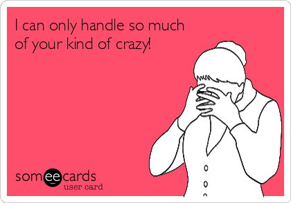 I can only handle so much of your kind of crazy!