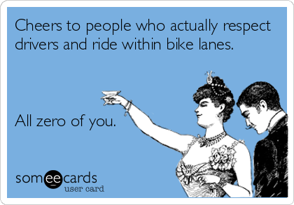 Cheers to people who actually respect drivers and ride within bike lanes.    All zero of you.