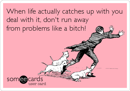 When life actually catches up with you deal with it, don't run away from problems like a bitch!