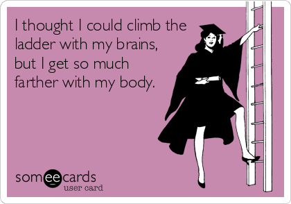 I thought I could climb the ladder with my brains, but I get so much farther with my body.